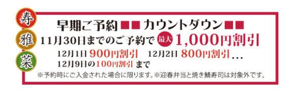 早期ご予約カウントダウン 11月30日までのご予約で最大1,000円割引 12月1日まで・・・900円割引、 12月2日まで・・・800円割引、 12月9日まで・・・100円割引 ※予約時にご入金された場合に限ります。※予約時にご入金された場合に限ります。※迎春弁当と焼き鯖寿司は対象外です。